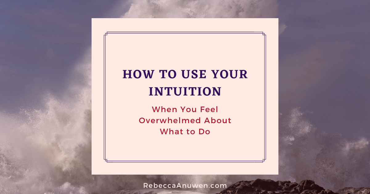 How to use your intuition when you feel overwhelmed about what to do blog