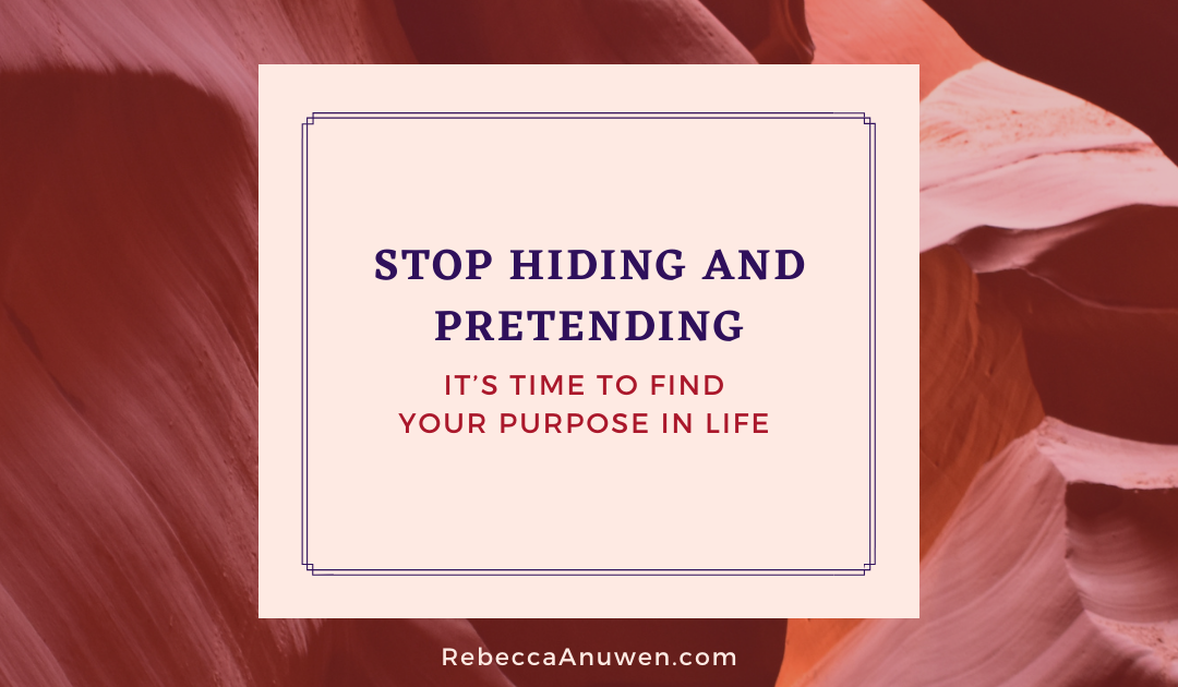 Stop hiding and pretending: It's time to find your purpose in life