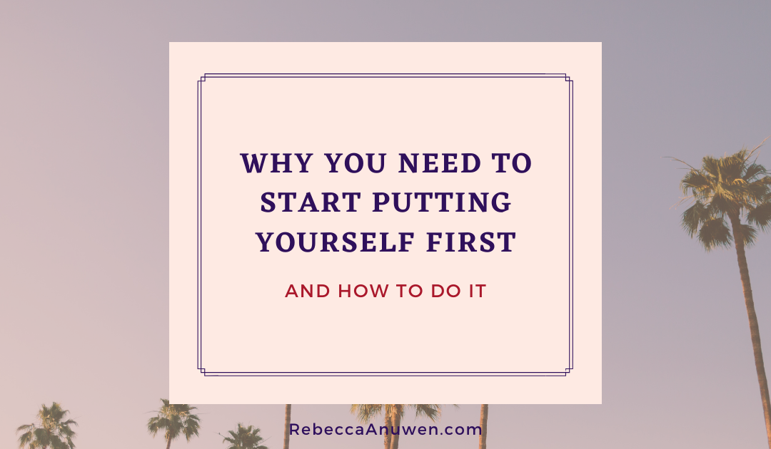 Why You Need to Start Putting Yourself First, and How to Do It