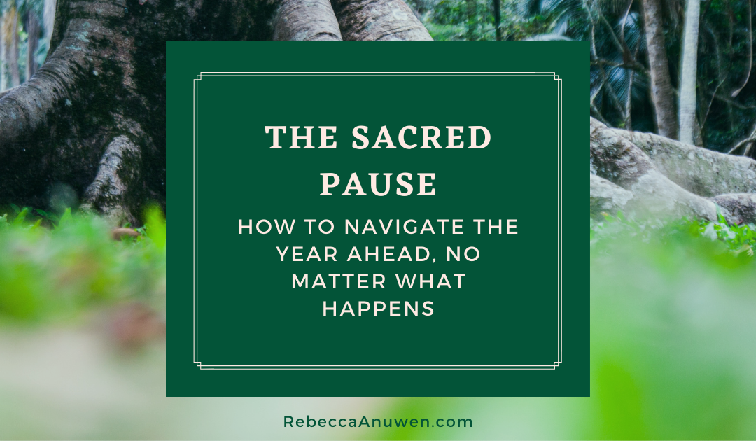 The Sacred Pause: How to navigate the year ahead, no matter what happens